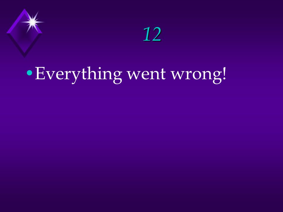 12 Everything went wrong!