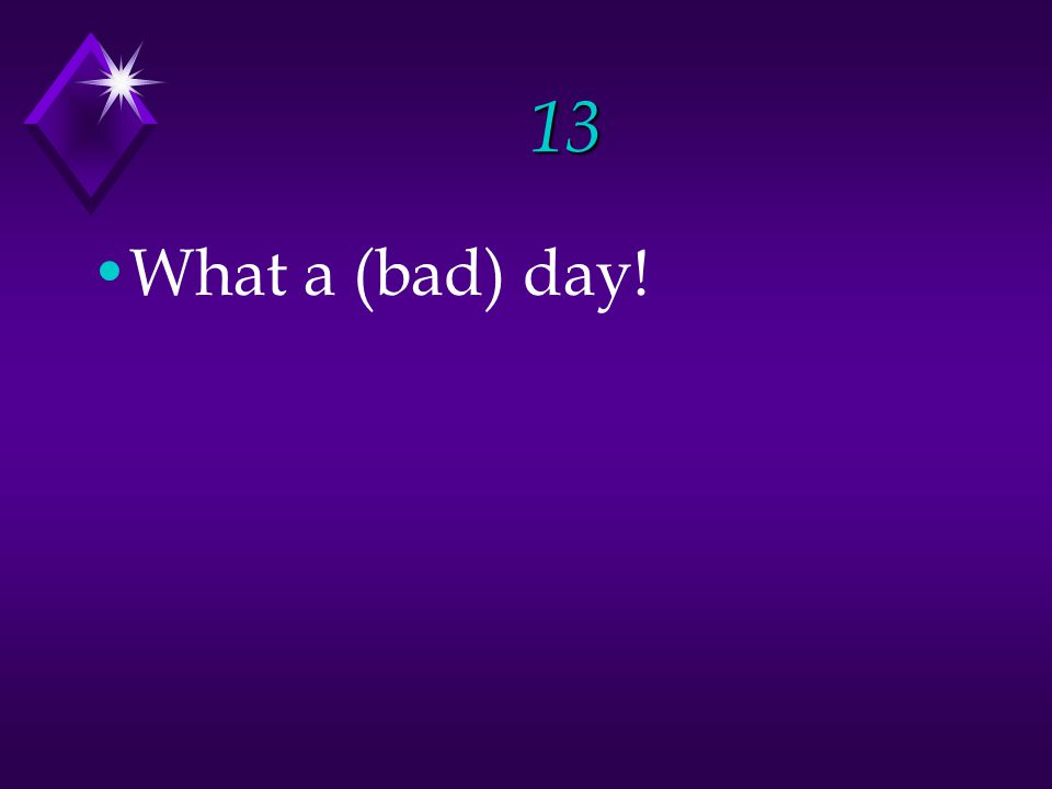 13 What a (bad) day!