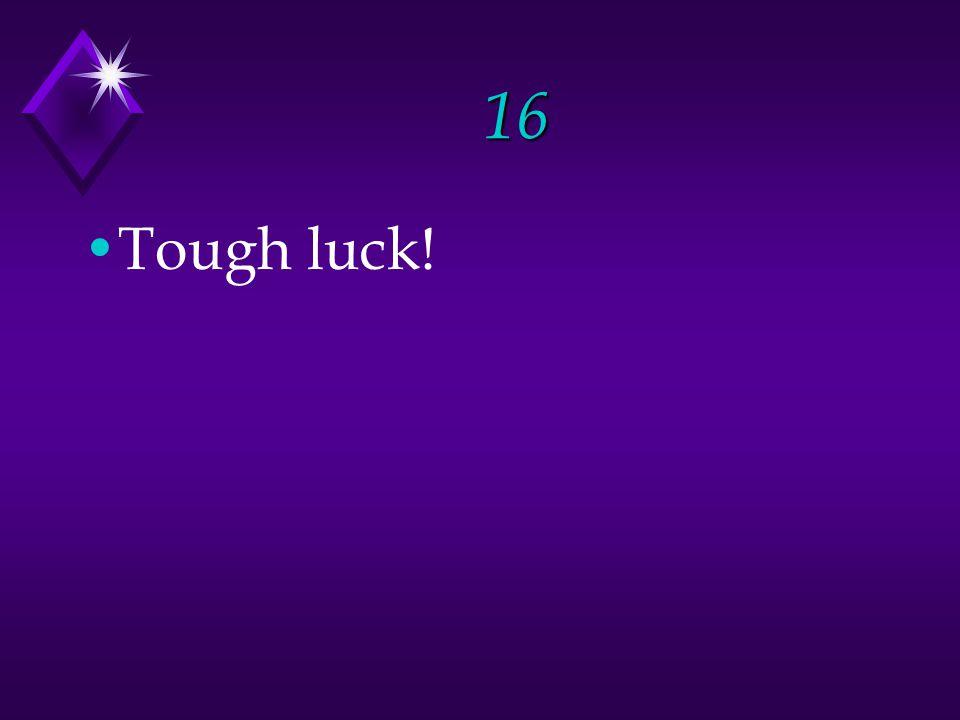 16 Tough luck!