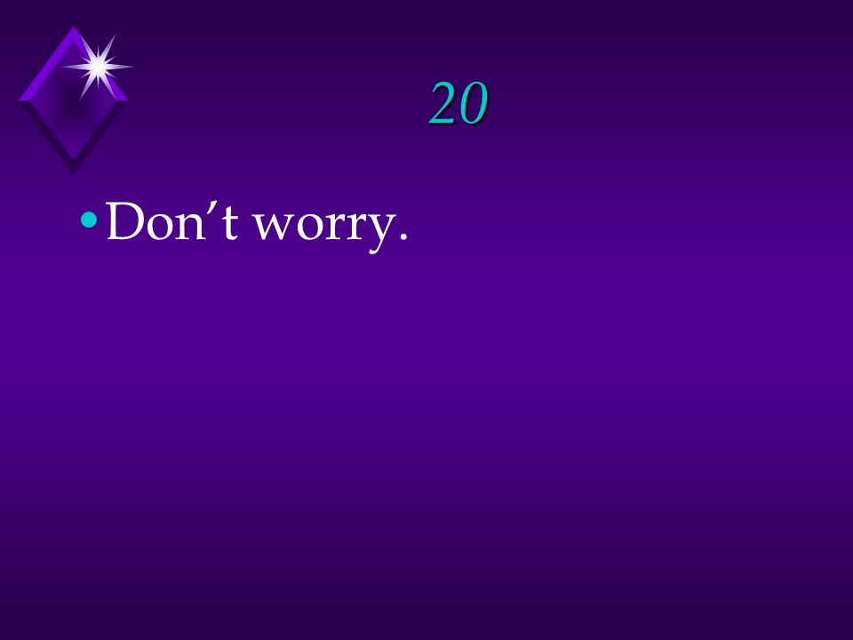 20 Don't worry.