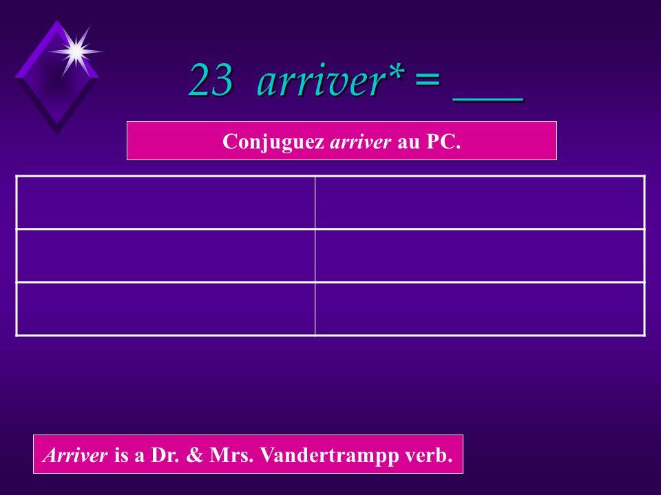 23 arriver* = ___ Arriver is a Dr. & Mrs. Vandertrampp verb. Conjuguez arriver au PC.