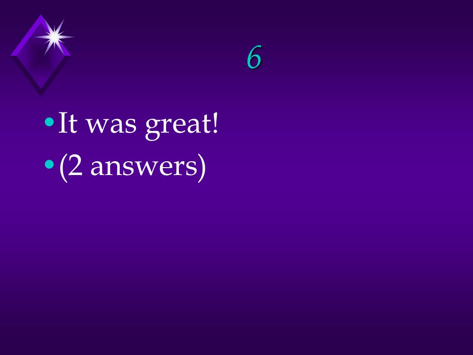 6 It was great! (2 answers)