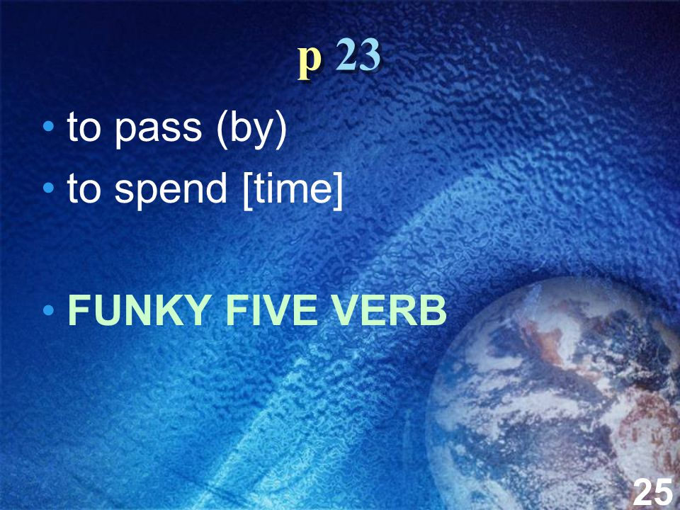 25 p 23 to pass (by) to spend [time] FUNKY FIVE VERB