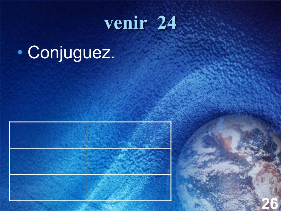 26 venir 24 Conjuguez.