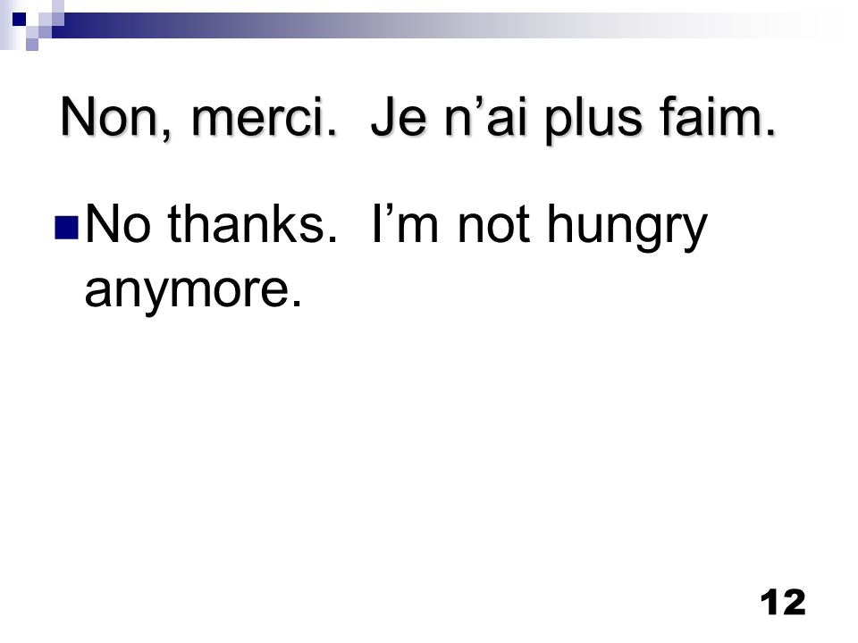 12 Non, merci. Je n'ai plus faim. No thanks. I'm not hungry anymore.