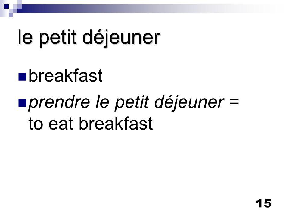 15 le petit déjeuner breakfast prendre le petit déjeuner = to eat breakfast
