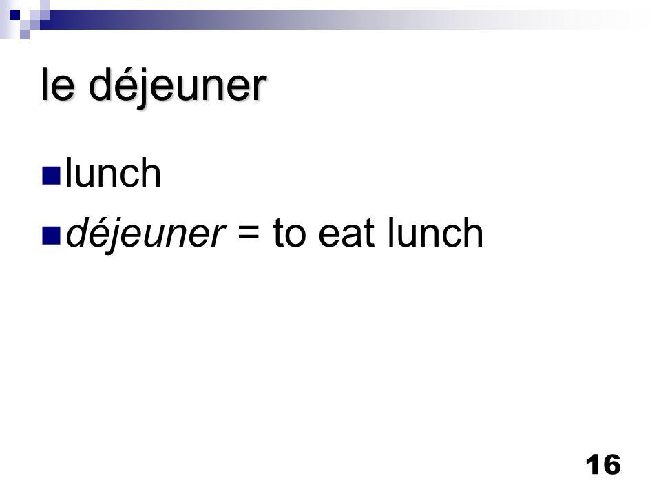 16 le déjeuner lunch déjeuner = to eat lunch