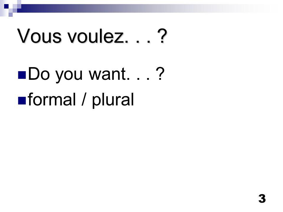 3 Vous voulez... Do you want... formal / plural