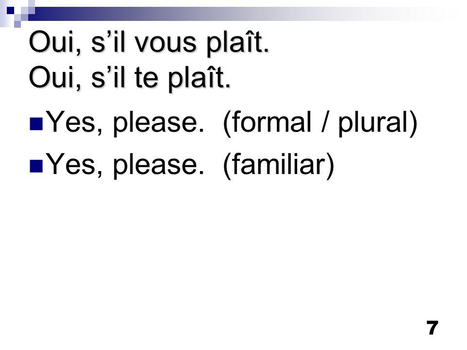 7 Oui, s'il vous plaît. Oui, s'il te plaît. Yes, please. (formal / plural) Yes, please. (familiar)