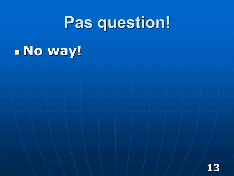 13 Pas question! No way! No way!