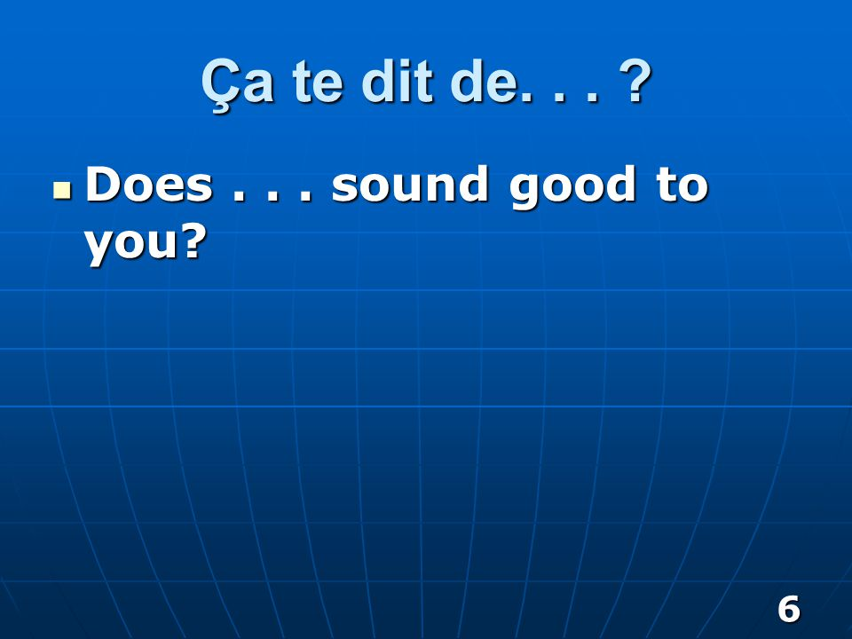 6 Ça te dit de... Does... sound good to you Does... sound good to you