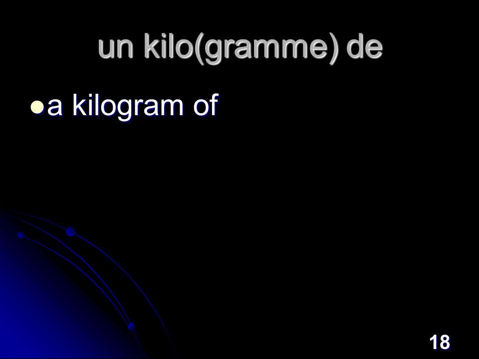 18 un kilo(gramme) de a kilogram of a kilogram of