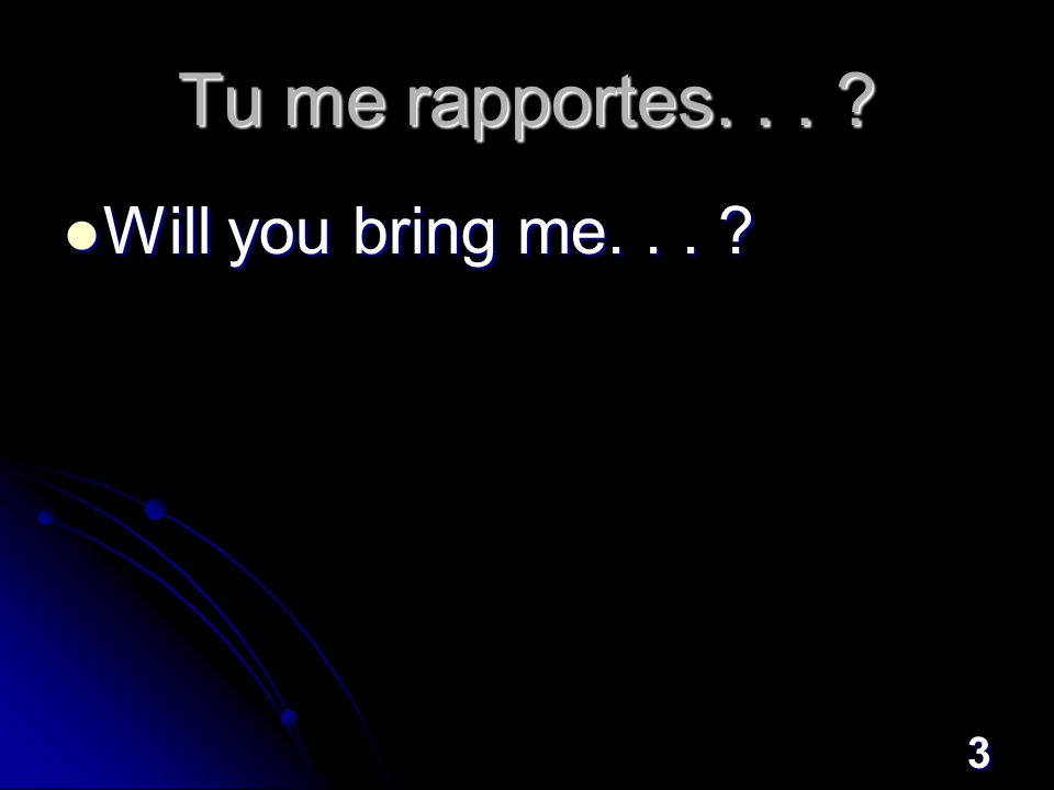 3 Tu me rapportes... Will you bring me... Will you bring me...
