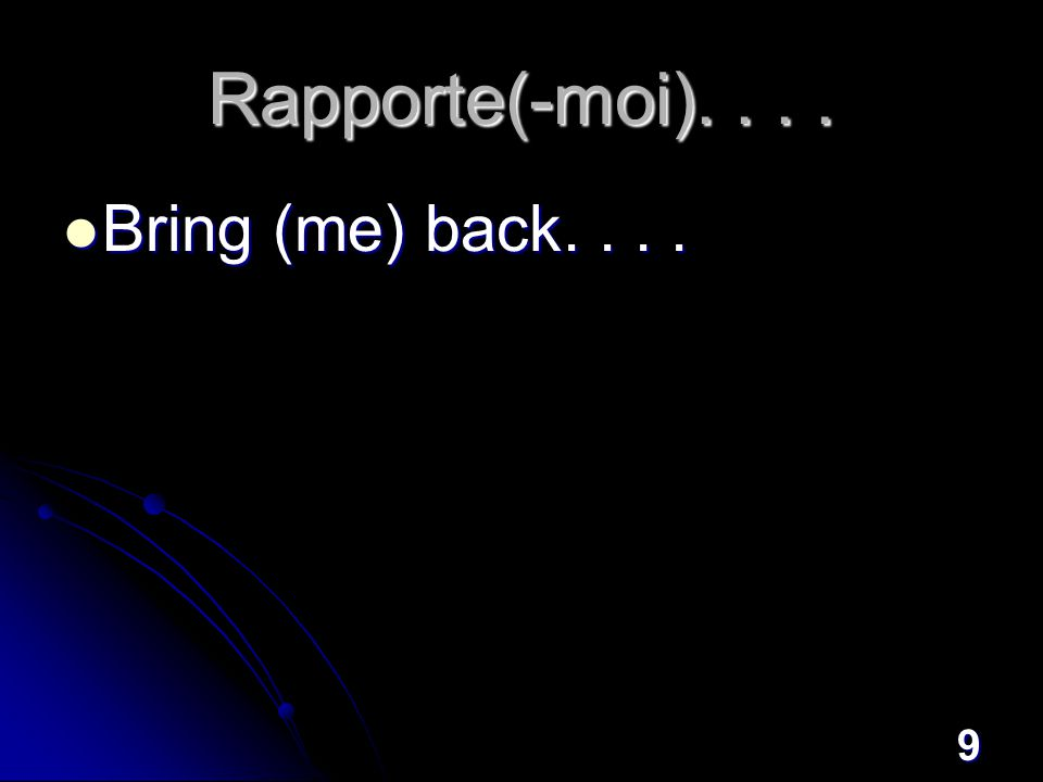 9 Rapporte(-moi).... Bring (me) back.... Bring (me) back....
