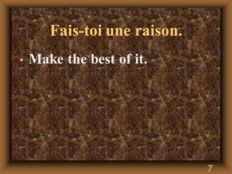 7 Fais-toi une raison. Make the best of it.