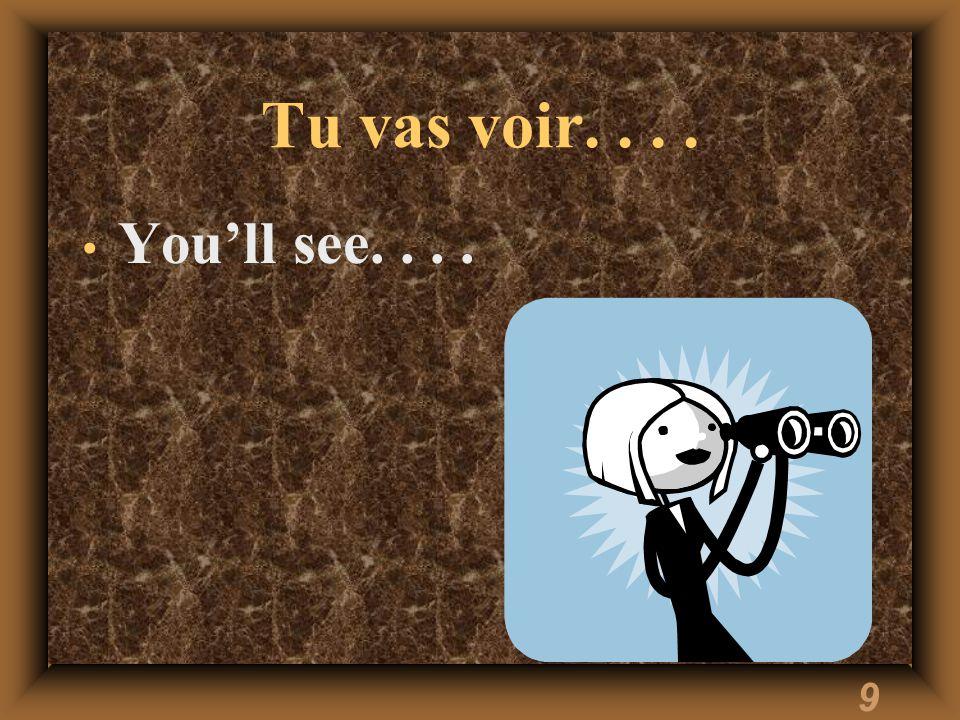 9 Tu vas voir.... You'll see....