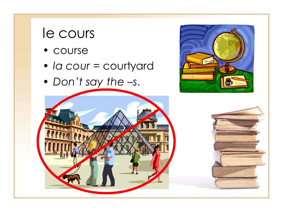 le cours course la cour = courtyard Don't say the –s.
