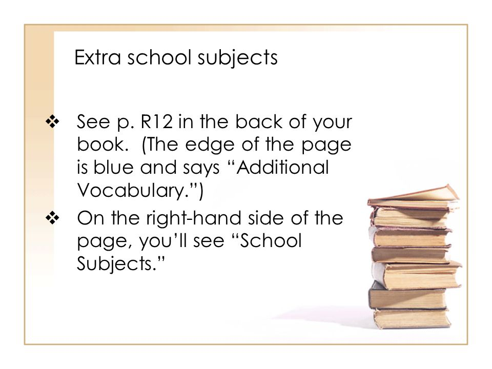 Extra school subjects  See p. R12 in the back of your book.
