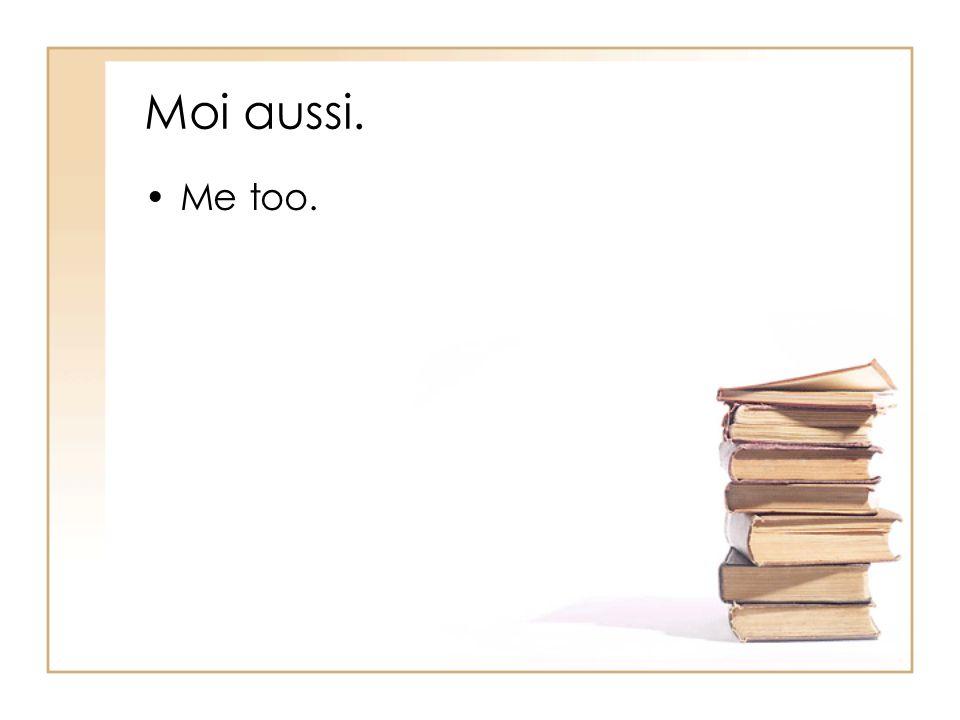 Moi aussi. Me too.