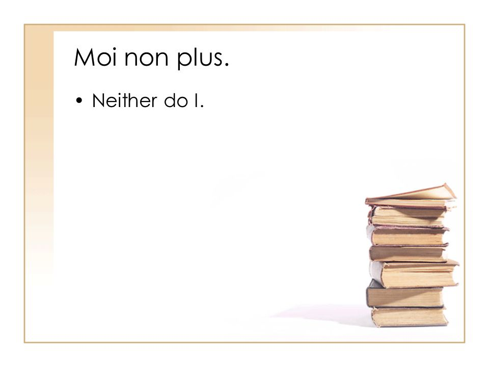 Moi non plus. Neither do I.