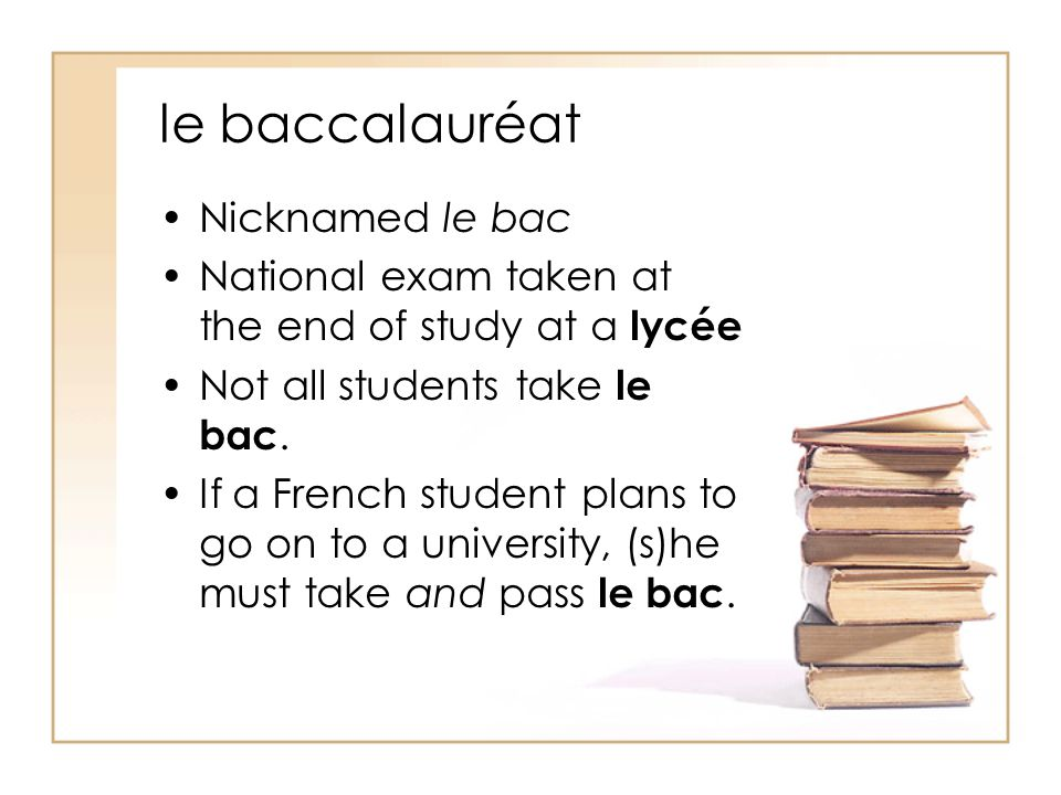 le baccalauréat Nicknamed le bac National exam taken at the end of study at a lycée Not all students take le bac.