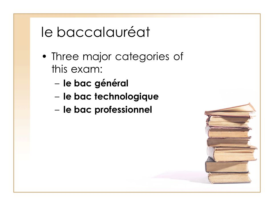 le baccalauréat Three major categories of this exam: – le bac général – le bac technologique – le bac professionnel