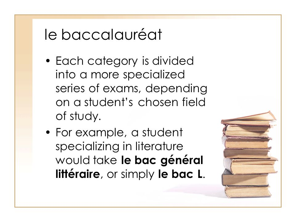 le baccalauréat Each category is divided into a more specialized series of exams, depending on a student's chosen field of study.