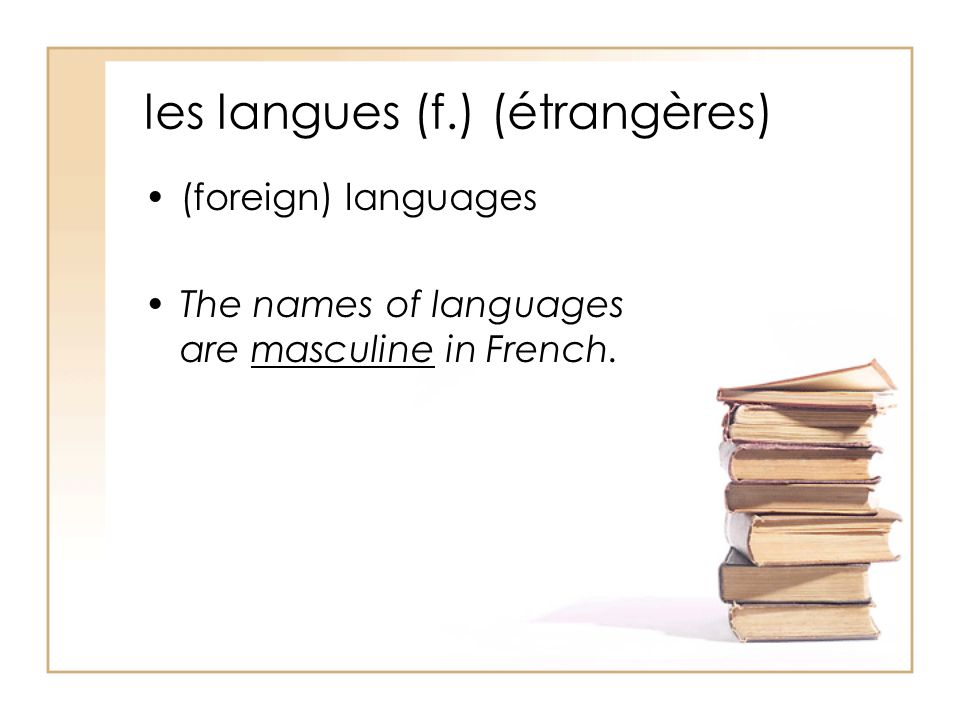 les langues (f.) (étrangères) (foreign) languages The names of languages are masculine in French.