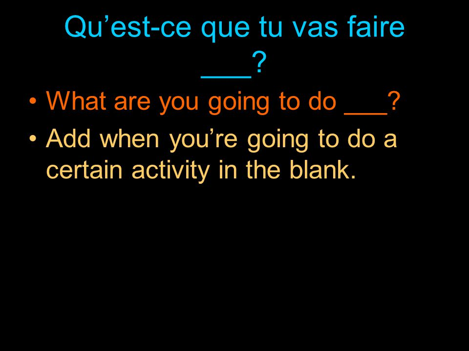 Tu vas faire quoi ___.What are you going to do ___.