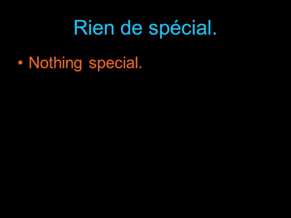Rien de spécial. Nothing special.
