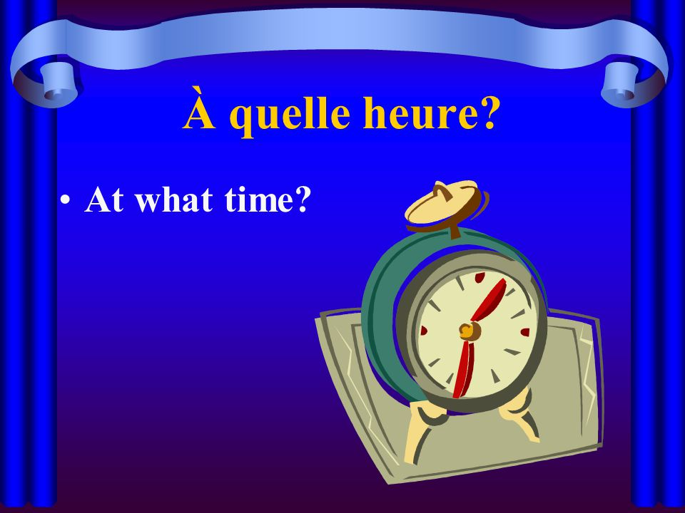 À quelle heure At what time