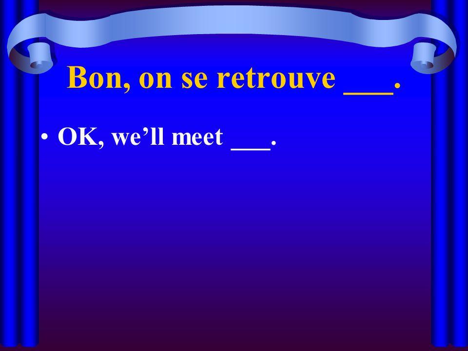 Bon, on se retrouve ___. OK, we'll meet ___.