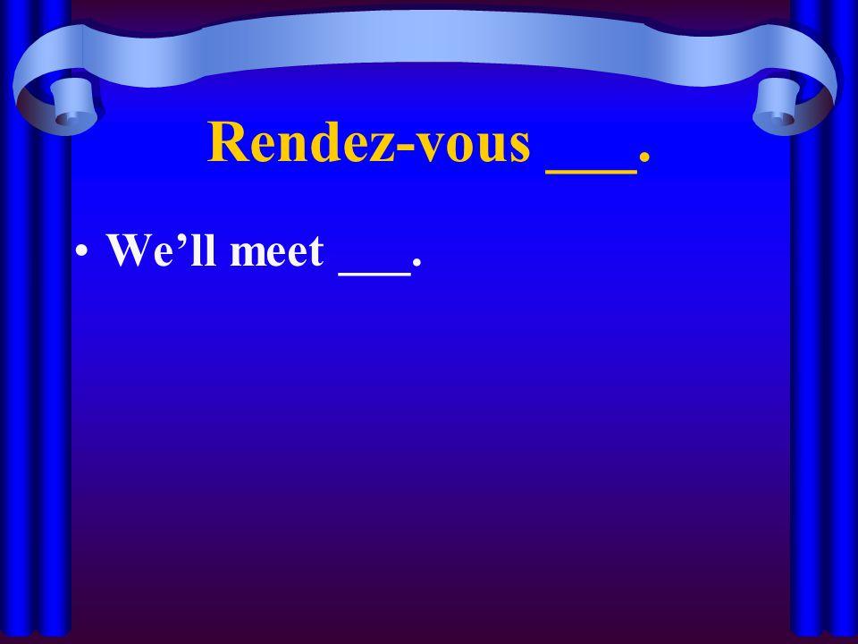 Rendez-vous ___. We'll meet ___.