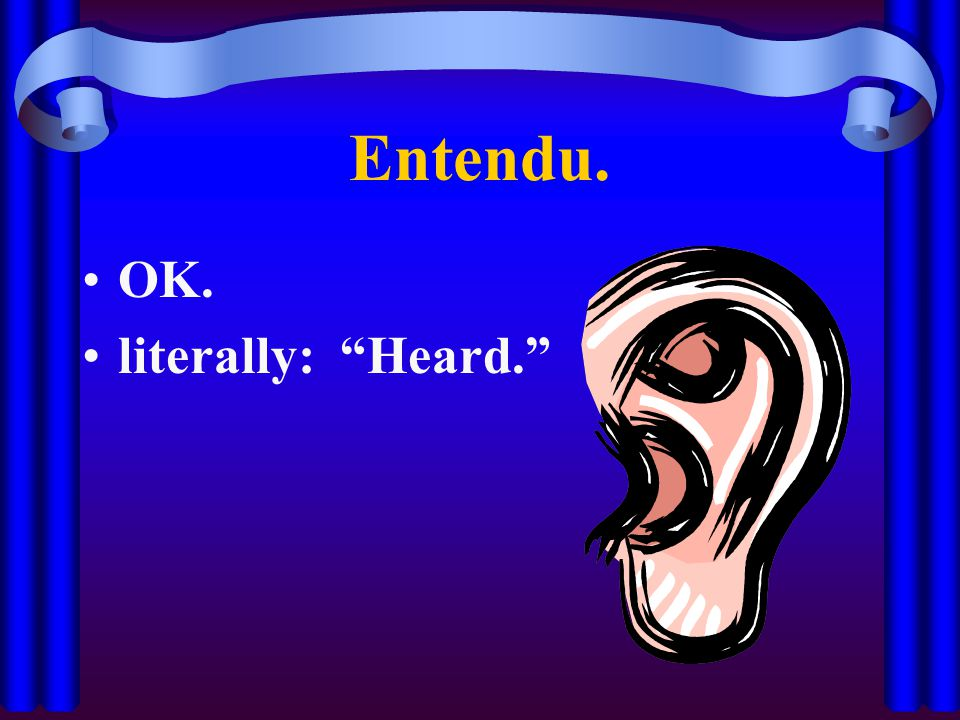 Entendu. OK. literally: Heard.