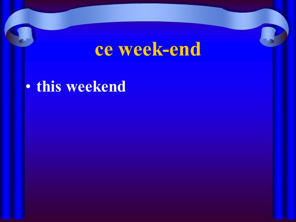 ce week-end this weekend