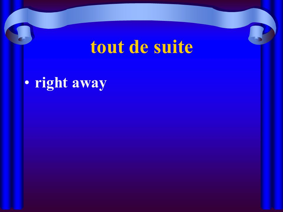 tout de suite right away