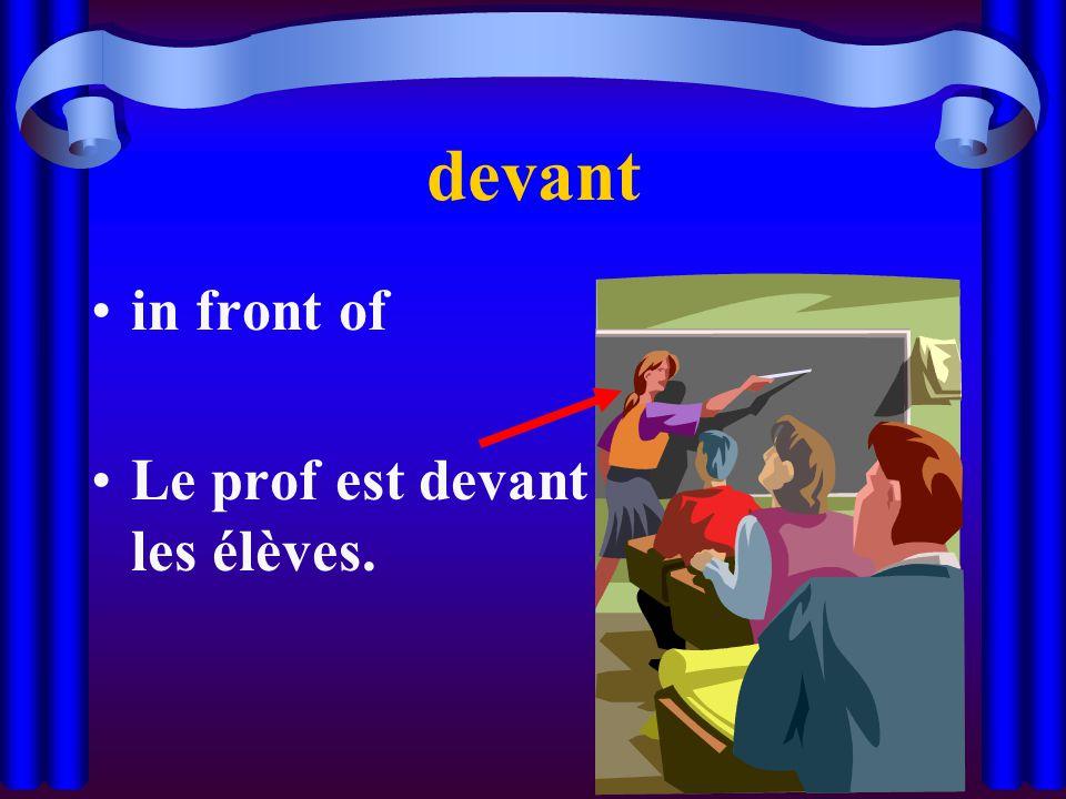 devant in front of Le prof est devant les élèves.