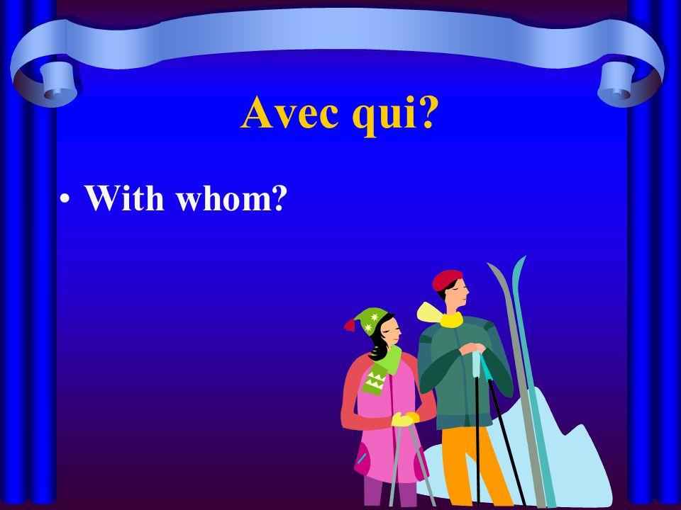 Avec qui? With whom?