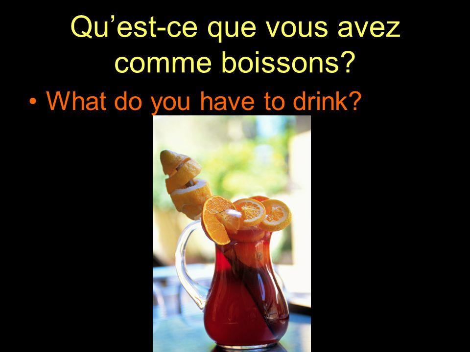 Qu'est-ce que vous avez comme boissons What do you have to drink