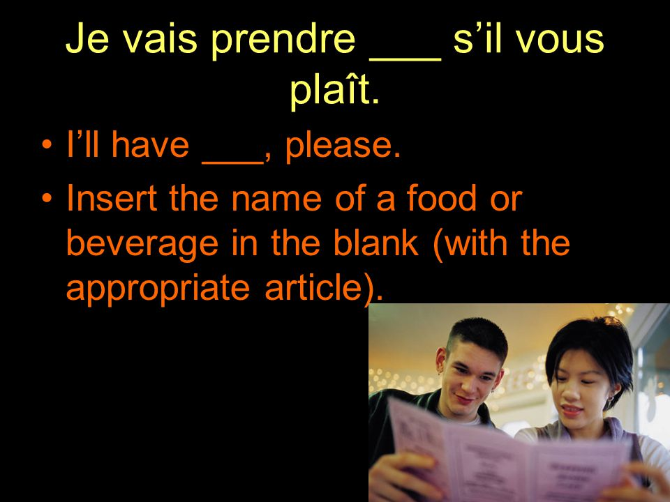 Je vais prendre ___ s'il vous plaît. I'll have ___, please. Insert the name of a food or beverage in the blank (with the appropriate article).