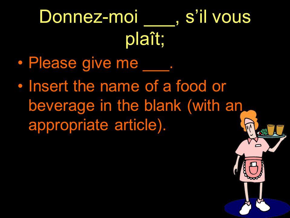 Donnez-moi ___, s'il vous plaît; Please give me ___.