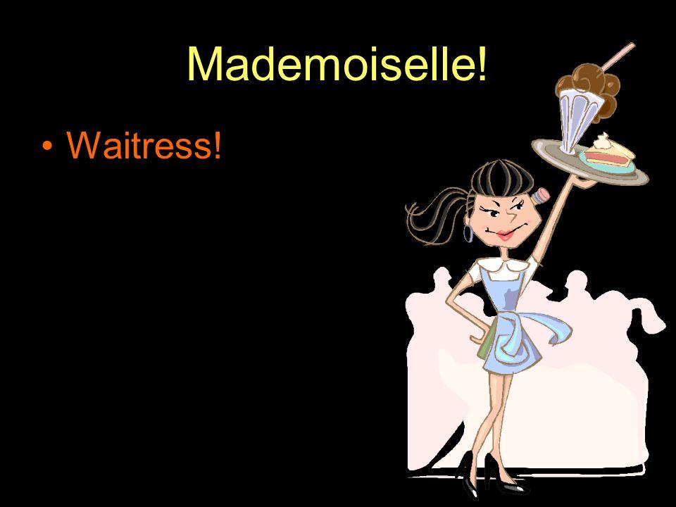 Mademoiselle! Waitress!