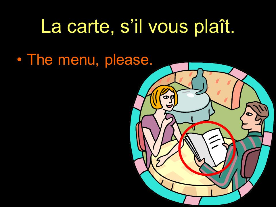 La carte, s'il vous plaît. The menu, please.