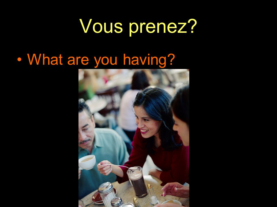 Vous prenez? What are you having?