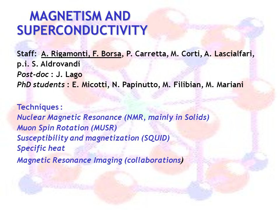 MAGNETISM AND SUPERCONDUCTIVITY MAGNETISM AND SUPERCONDUCTIVITY Staff: A. Rigamonti, F. Borsa, P. Carretta, M. Corti, A. Lascialfari, p.i. S. Aldrovan