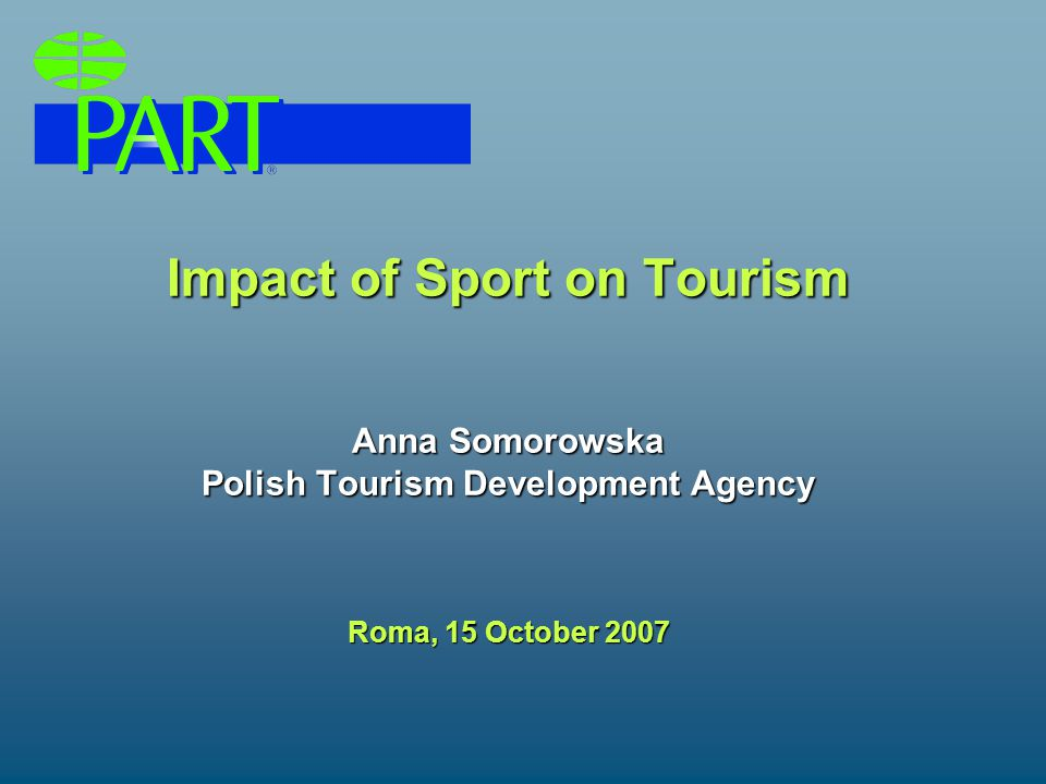 Impact of Sport on Tourism How tourism can benefit from sport? /promotion, investments, employment/