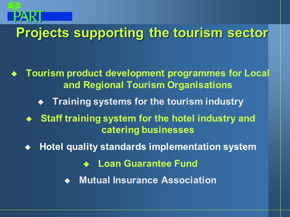 Projects supporting the tourism sector  Tourism product development programmes for Local and Regional Tourism Organisations  Training systems for the tourism industry  Staff training system for the hotel industry and catering businesses  Hotel quality standards implementation system  Loan Guarantee Fund  Mutual Insurance Association