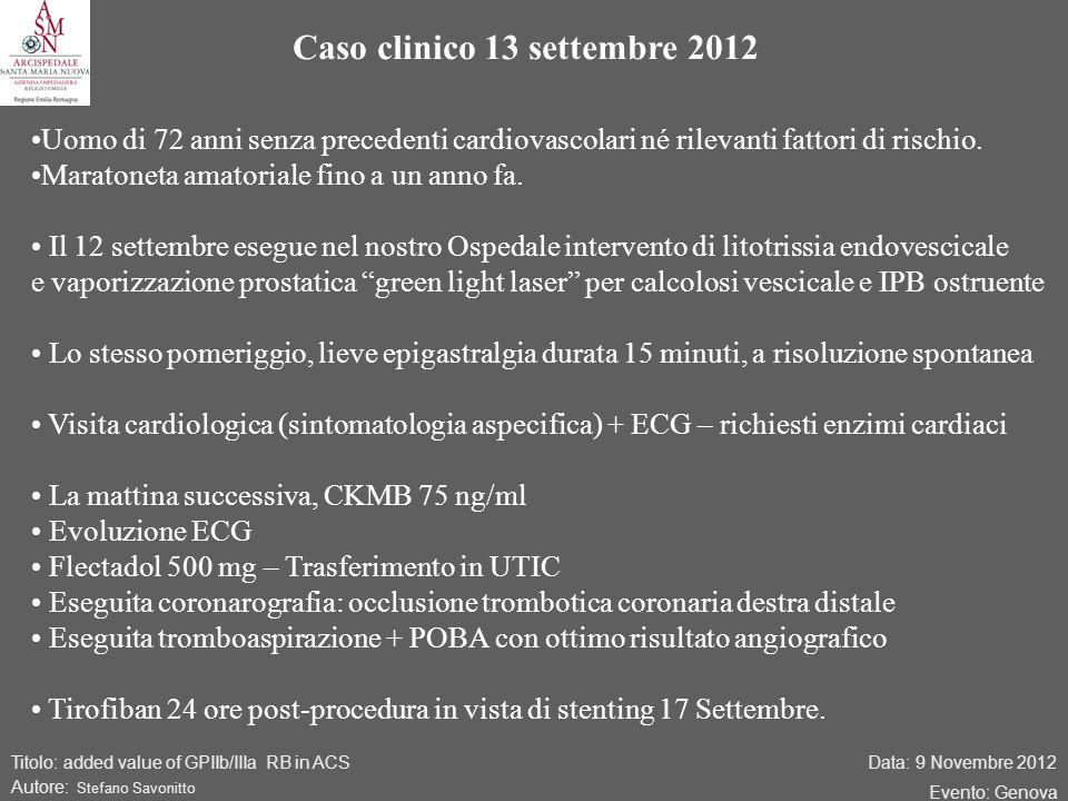 Data: 9 Novembre 2012 Evento: Genova Titolo: added value of GPIIb/IIIa RB in ACS Autore: Stefano Savonitto Caso clinico 13 settembre 2012 Uomo di 72 anni senza precedenti cardiovascolari né rilevanti fattori di rischio.