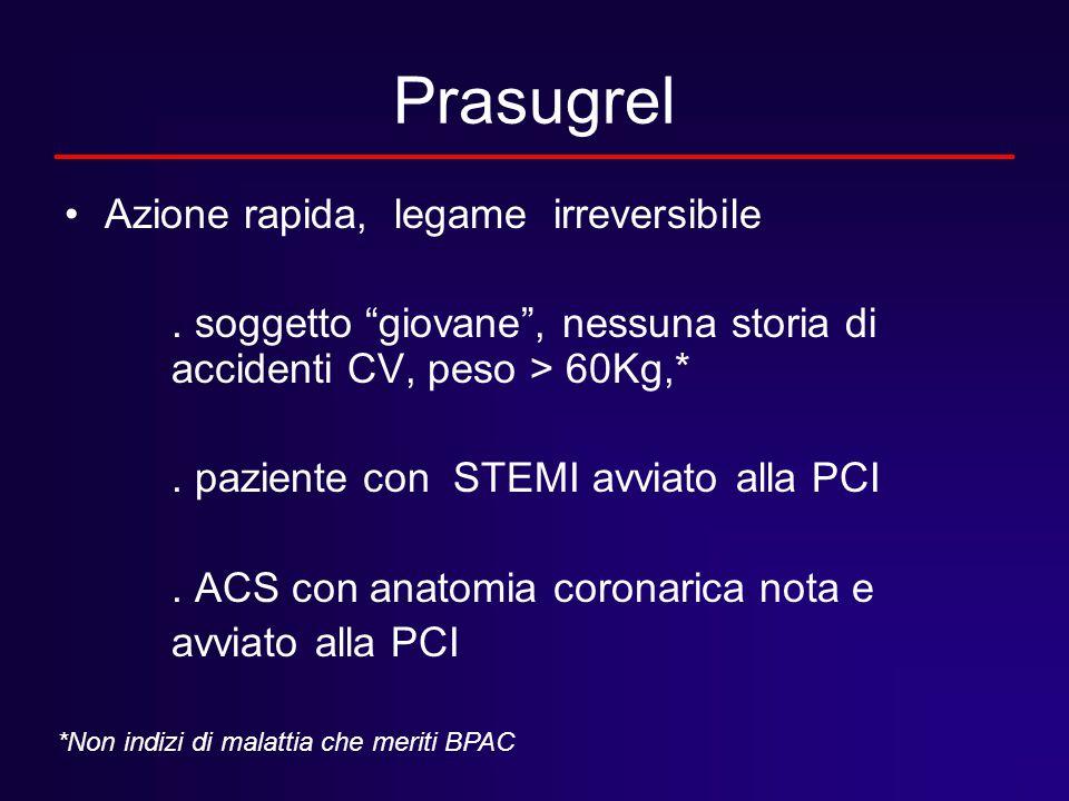 """Prasugrel Azione rapida, legame irreversibile. soggetto """"giovane"""", nessuna storia di accidenti CV, peso > 60Kg,*. paziente con STEMI avviato alla PCI."""