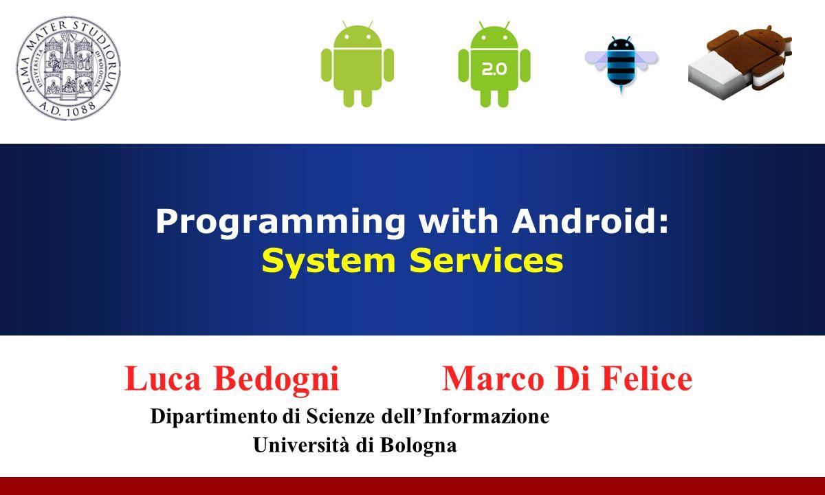Programming with Android: System Services Luca Bedogni Marco Di Felice Dipartimento di Scienze dell'Informazione Università di Bologna
